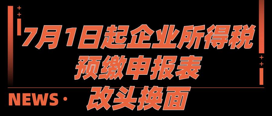 7月1日开始企业所得税预缴申报表改头换面!