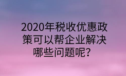 2020年税收优惠政策可以帮企业解决哪些问题呢?